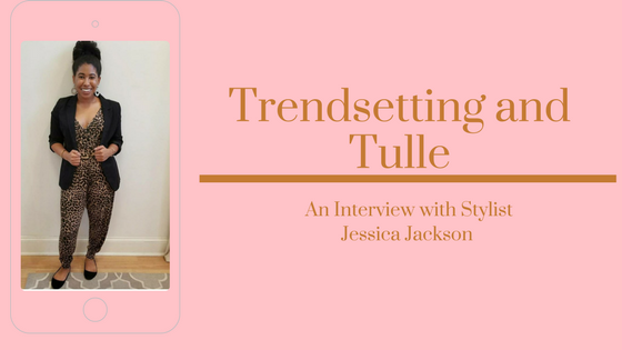 Trendsetting and Tulle- An Interview with Stylist Jessica Jackson