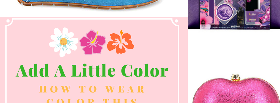 Add A Little Color- How to Wear Color This Spring