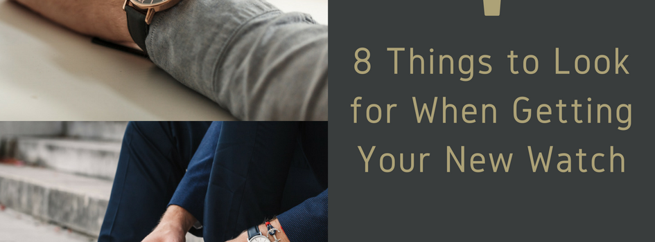 8 Things to Look for When Getting Your New Watch